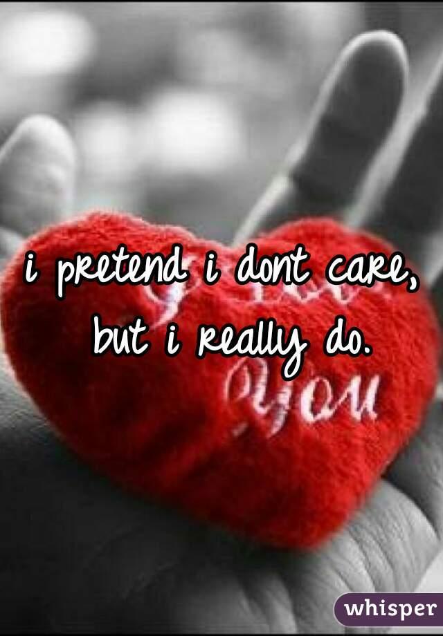 i pretend i dont care, but i really do.