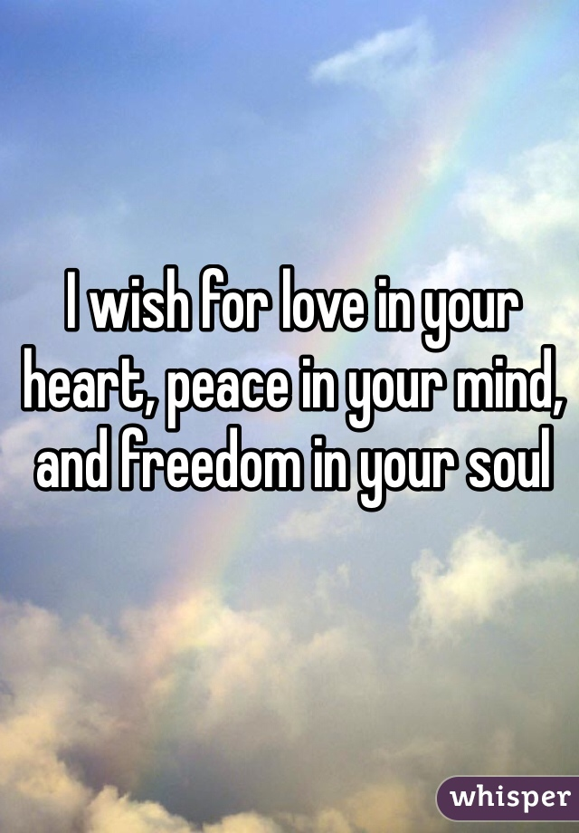 I wish for love in your heart, peace in your mind, and freedom in your soul