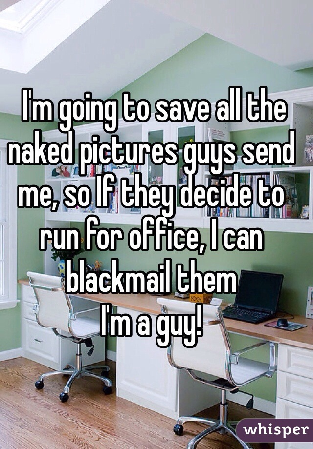 I'm going to save all the naked pictures guys send me, so If they decide to run for office, I can blackmail them I'm a guy!