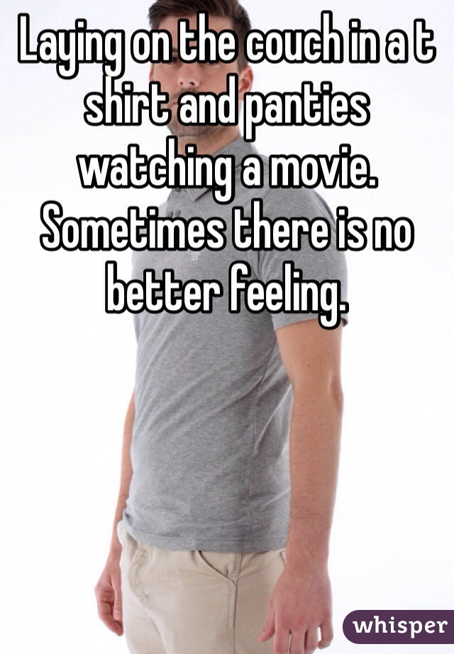 Laying on the couch in a t shirt and panties watching a movie. Sometimes there is no better feeling.