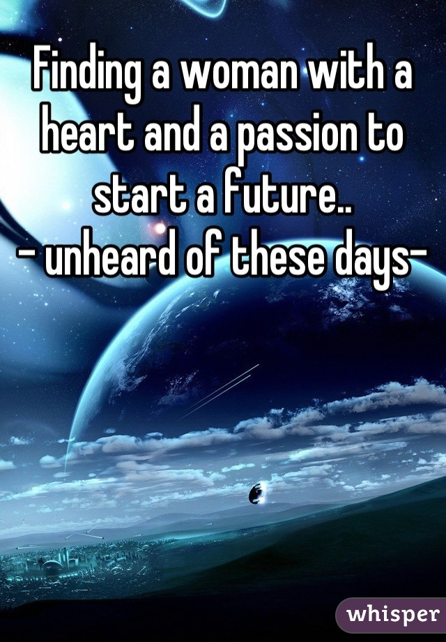 Finding a woman with a heart and a passion to start a future.. - unheard of these days-