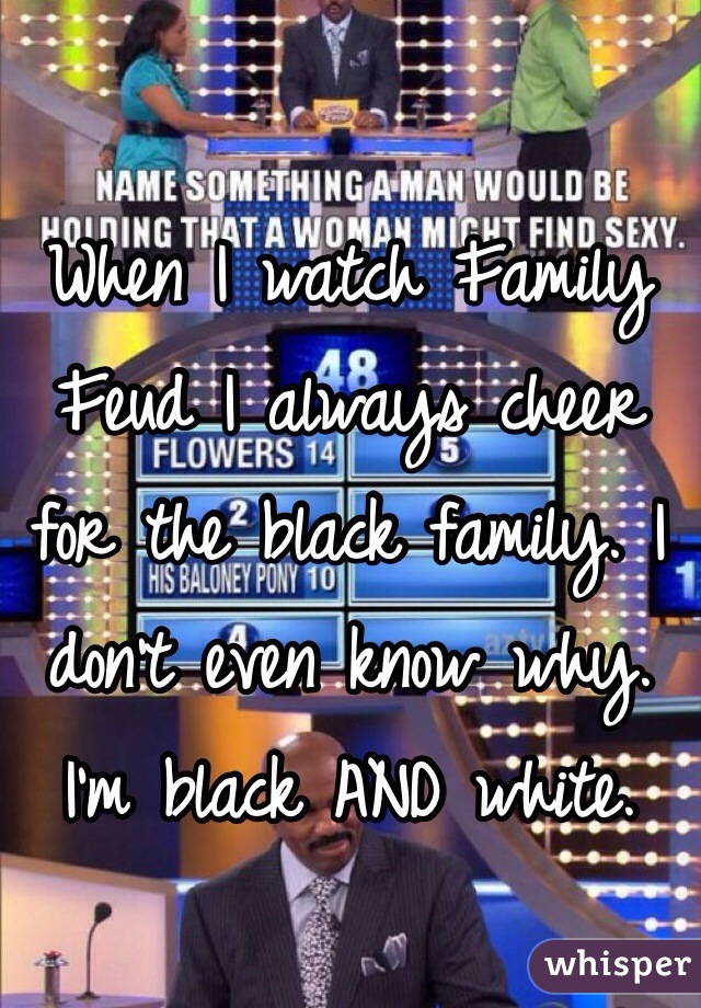 When I watch Family Feud I always cheer for the black family. I don't even know why. I'm black AND white.