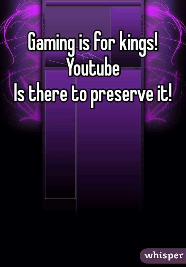 Gaming is for kings! Youtube  Is there to preserve it!