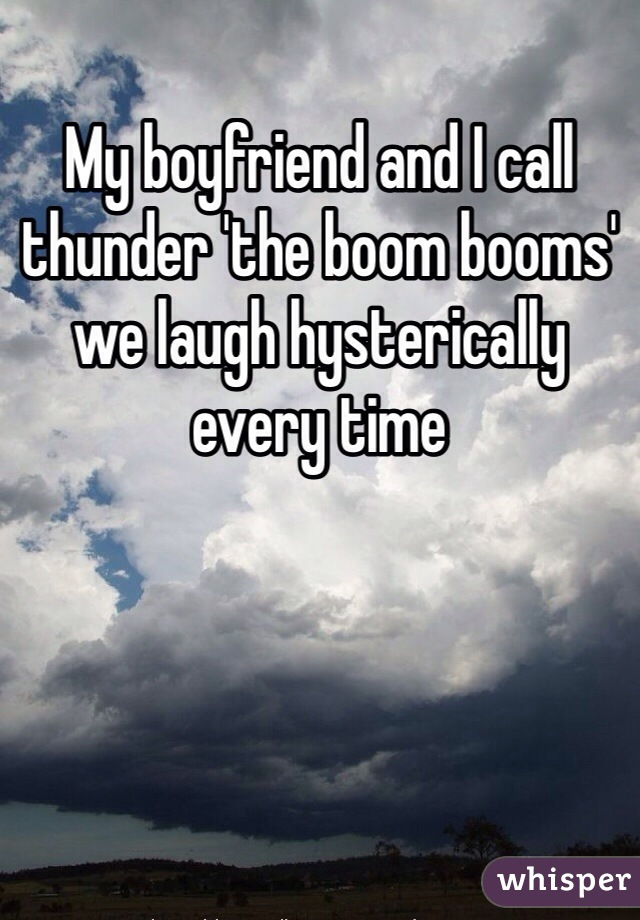 My boyfriend and I call thunder 'the boom booms' we laugh hysterically every time