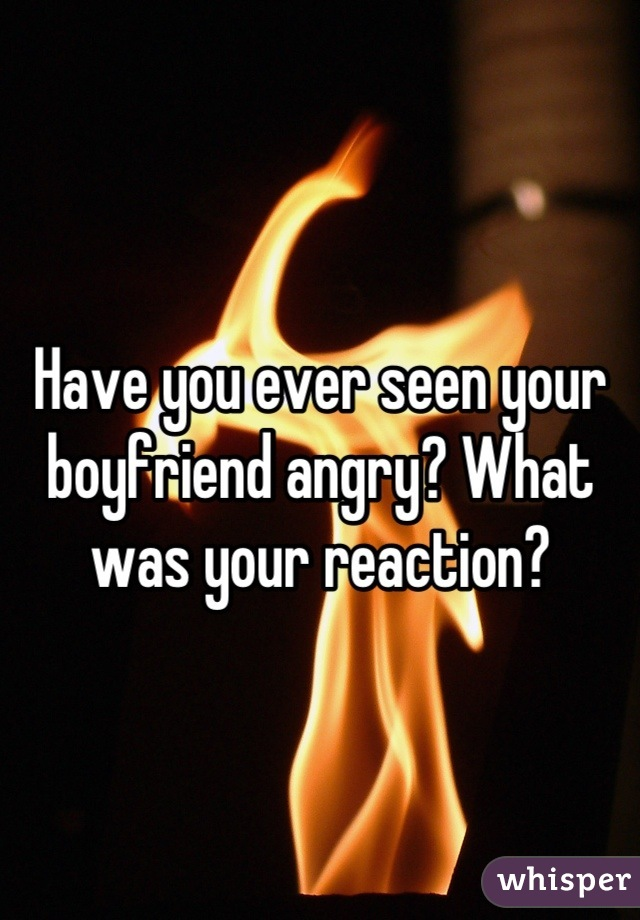 Have you ever seen your boyfriend angry? What was your reaction?