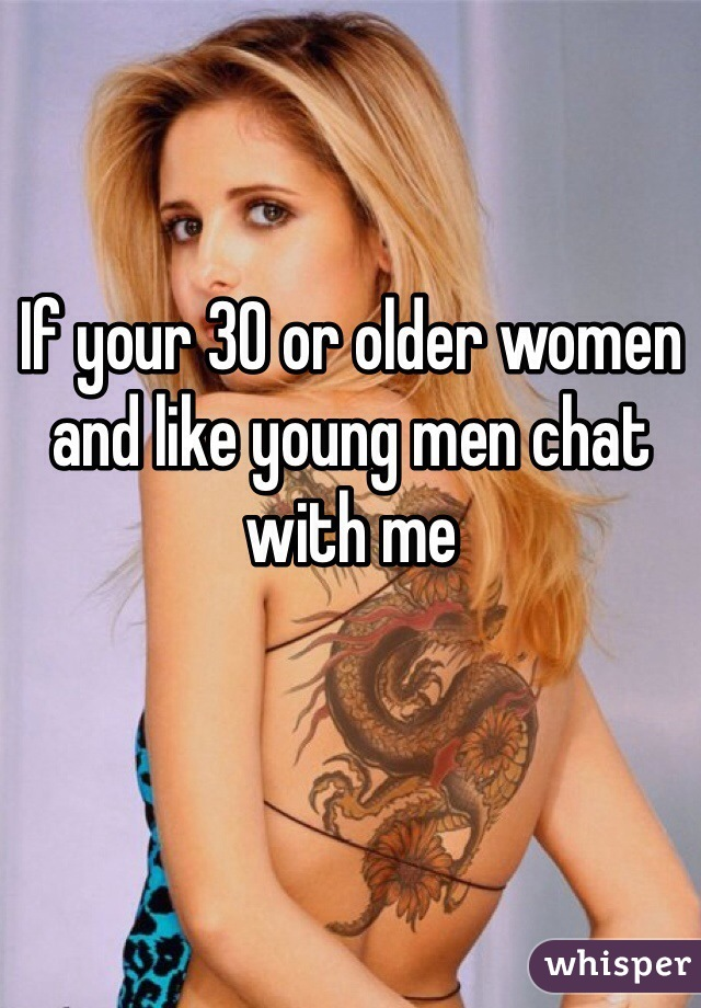 If your 30 or older women and like young men chat with me