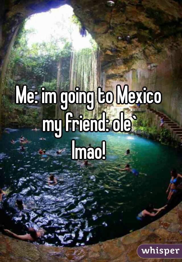 Me: im going to Mexico  my friend: ole` lmao!