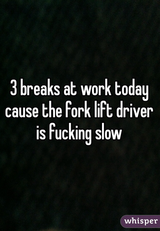 3 breaks at work today cause the fork lift driver is fucking slow