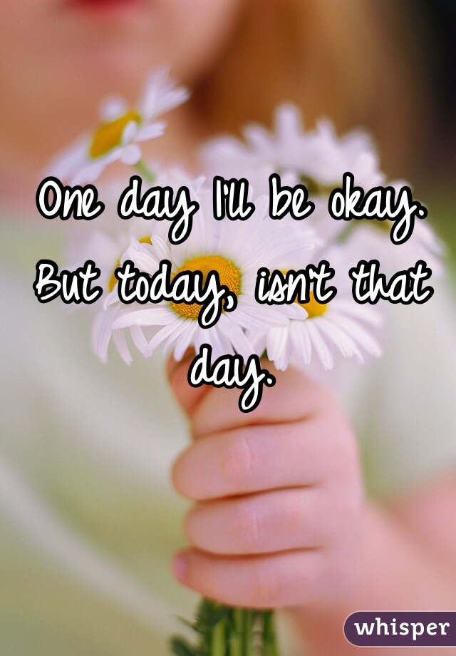 One day I'll be okay. But today, isn't that day.