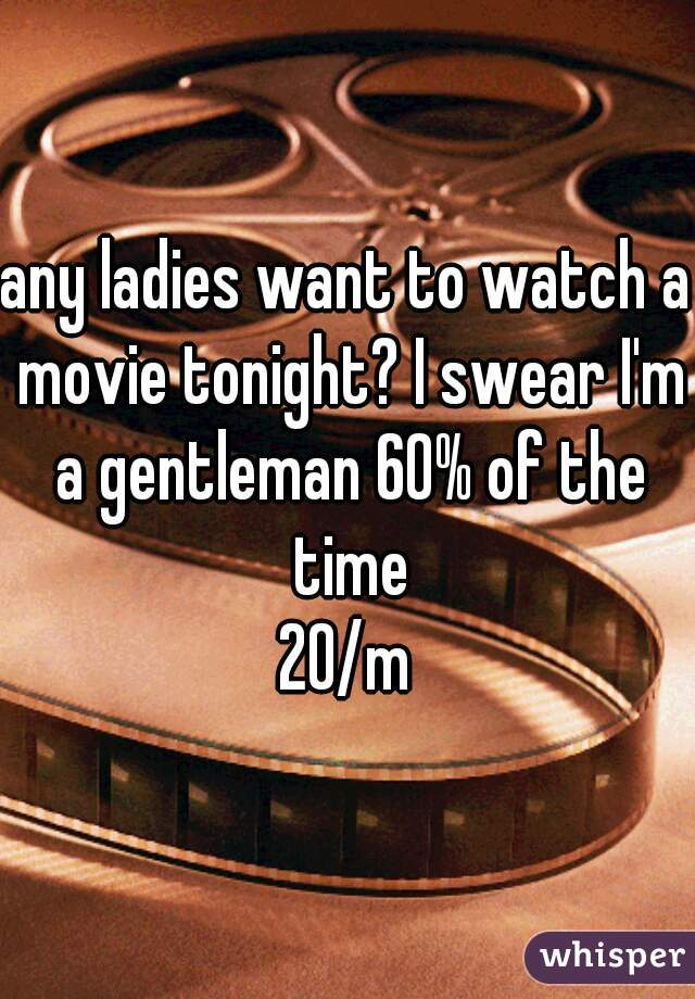 any ladies want to watch a movie tonight? I swear I'm a gentleman 60% of the time 20/m