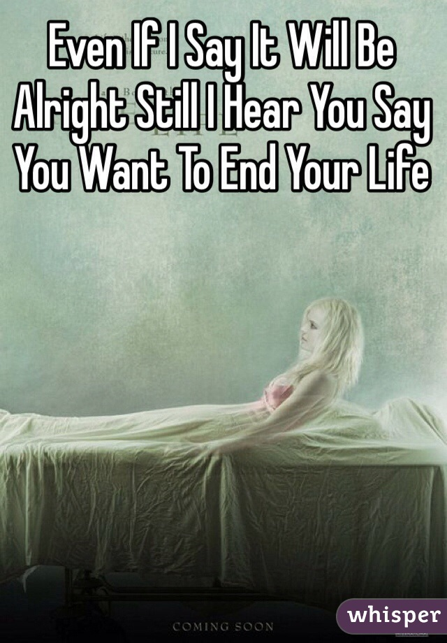 Even If I Say It Will Be Alright Still I Hear You Say You Want To End Your Life
