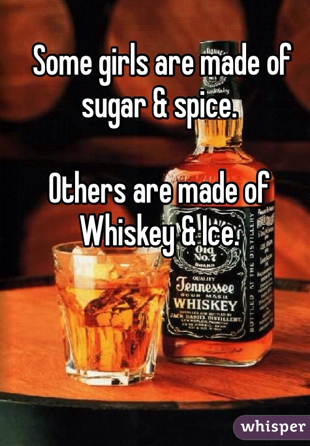 Some girls are made of sugar & spice.  Others are made of Whiskey & Ice.