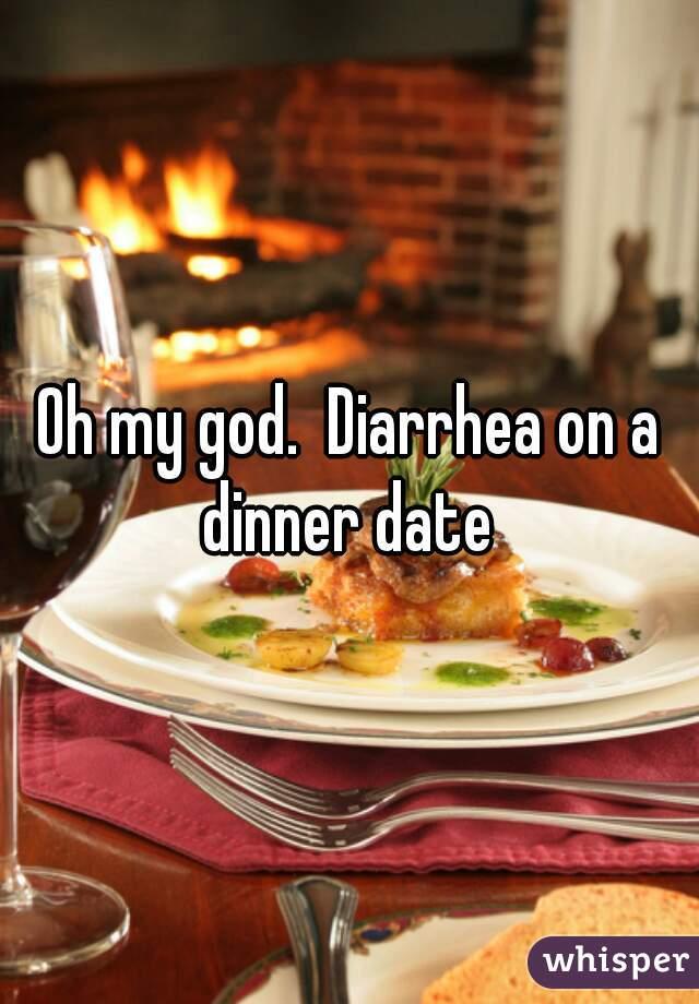 Oh my god.  Diarrhea on a dinner date