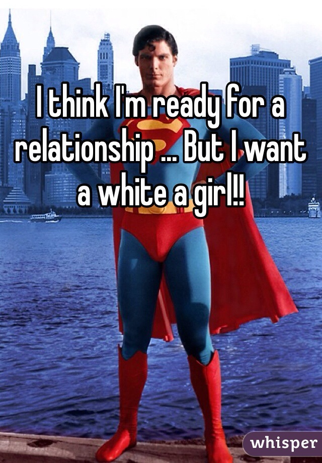 I think I'm ready for a relationship ... But I want a white a girl!!