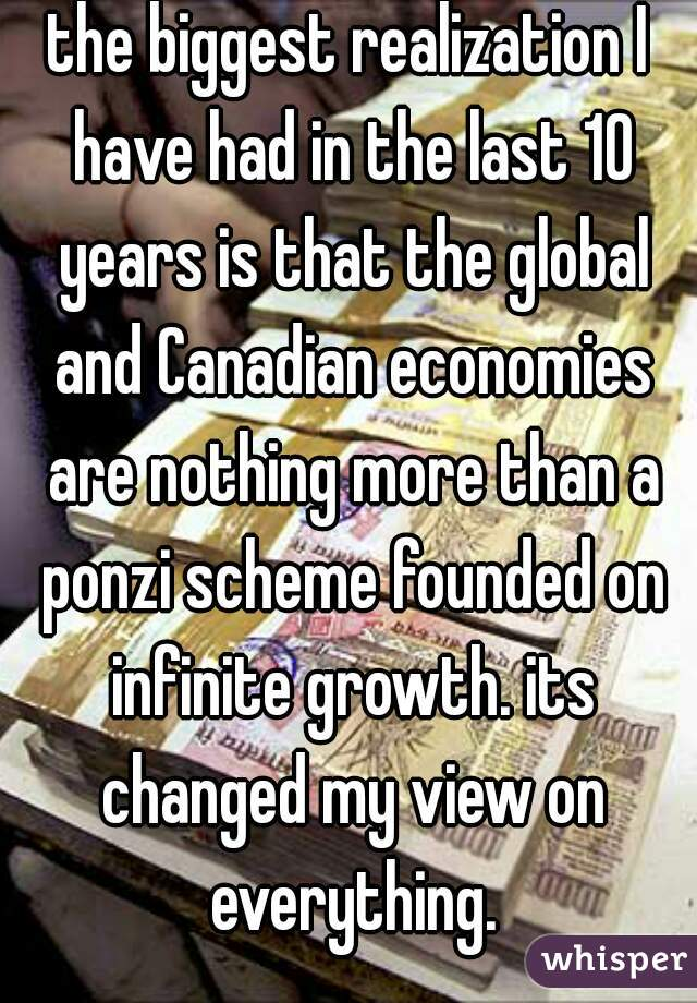 the biggest realization I have had in the last 10 years is that the global and Canadian economies are nothing more than a ponzi scheme founded on infinite growth. its changed my view on everything.