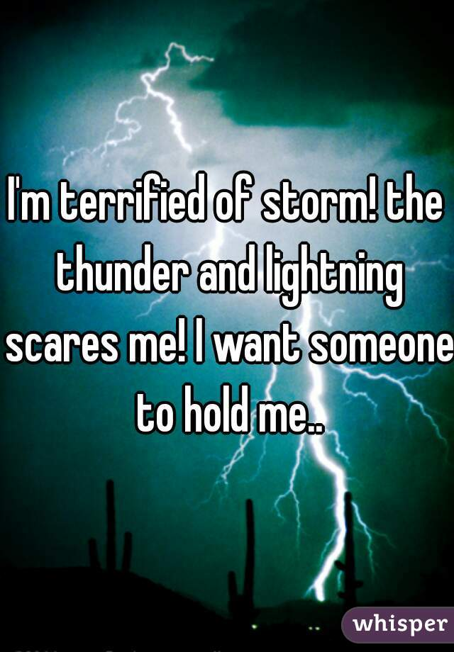 I'm terrified of storm! the thunder and lightning scares me! I want someone to hold me..