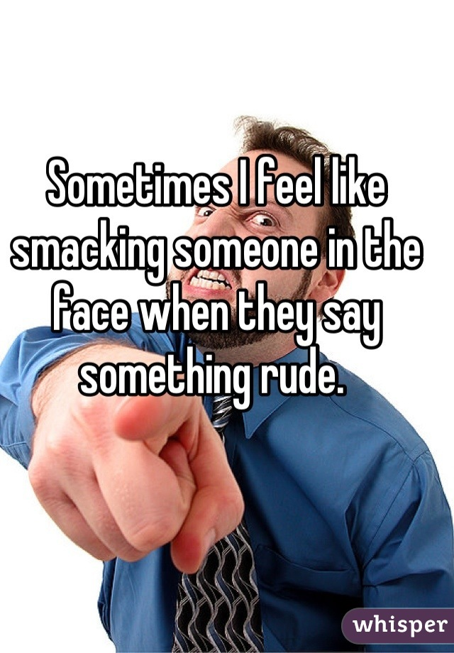 Sometimes I feel like smacking someone in the face when they say something rude.