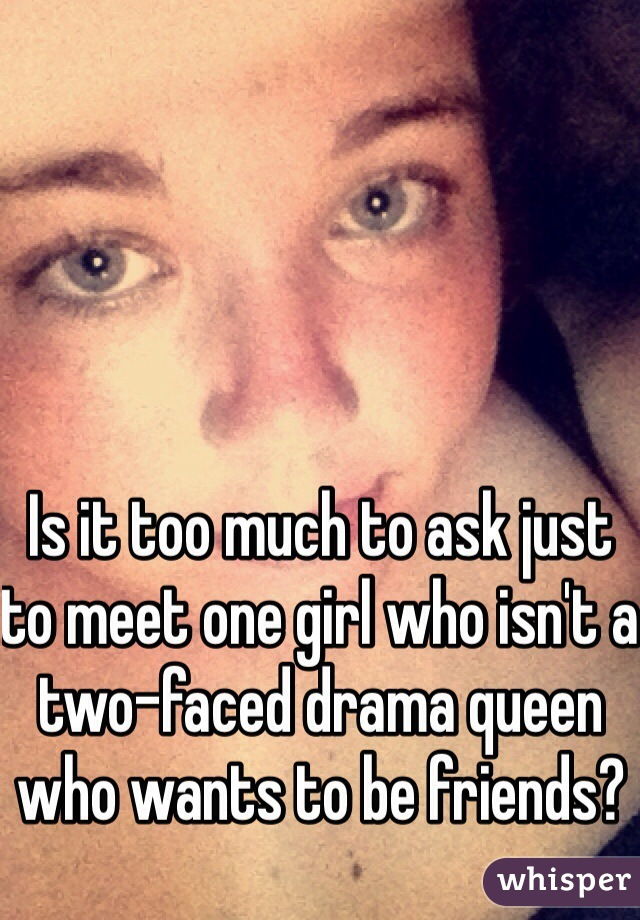 Is it too much to ask just to meet one girl who isn't a two-faced drama queen who wants to be friends?