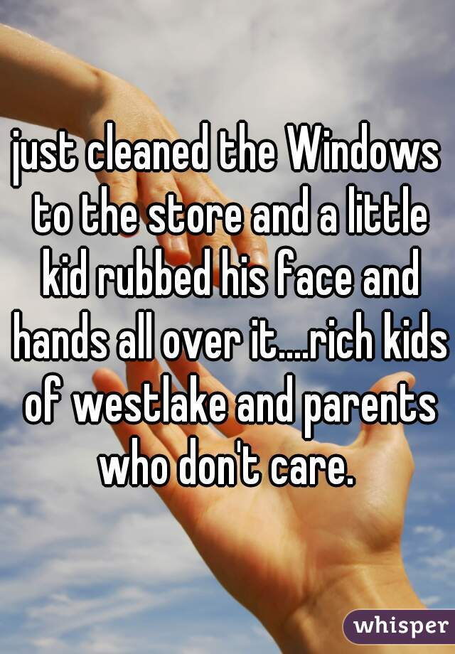just cleaned the Windows to the store and a little kid rubbed his face and hands all over it....rich kids of westlake and parents who don't care.