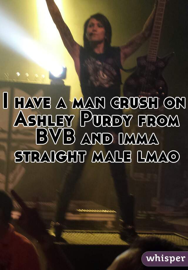 I have a man crush on Ashley Purdy from BVB and imma straight male lmao
