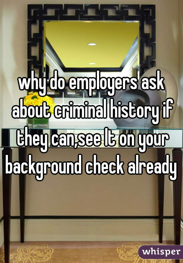 why do employers ask about criminal history if they can,see It on your background check already