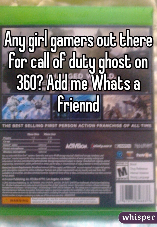 Any girl gamers out there for call of duty ghost on 360? Add me Whats a friennd