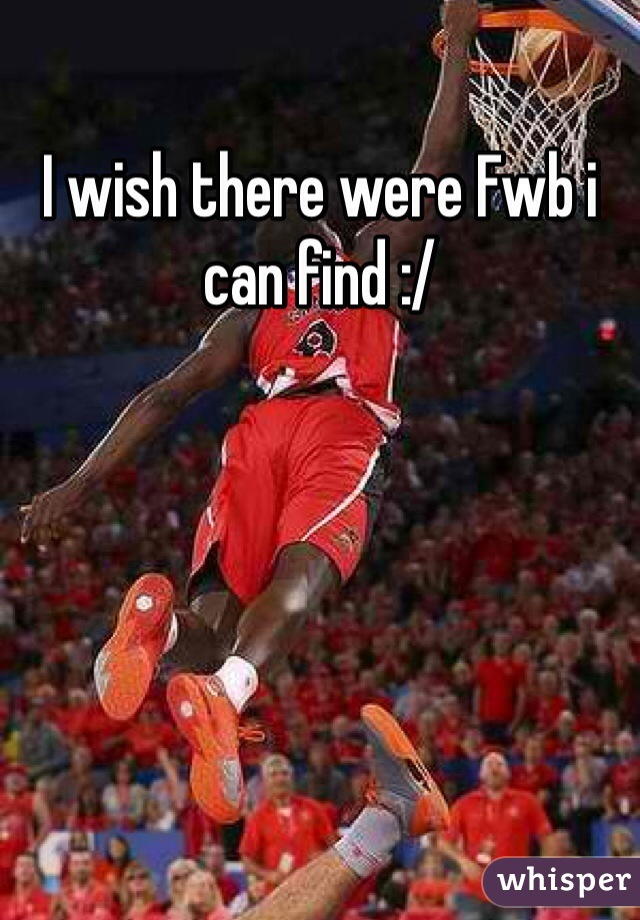 I wish there were Fwb i can find :/