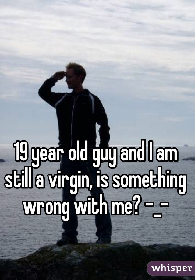 19 year old guy and I am still a virgin, is something wrong with me? -_-