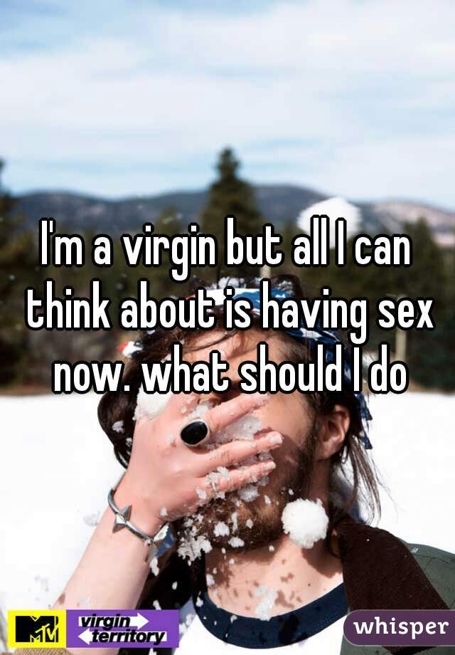 I'm a virgin but all I can think about is having sex now. what should I do