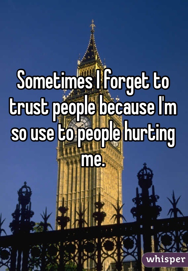 Sometimes I forget to trust people because I'm so use to people hurting me.