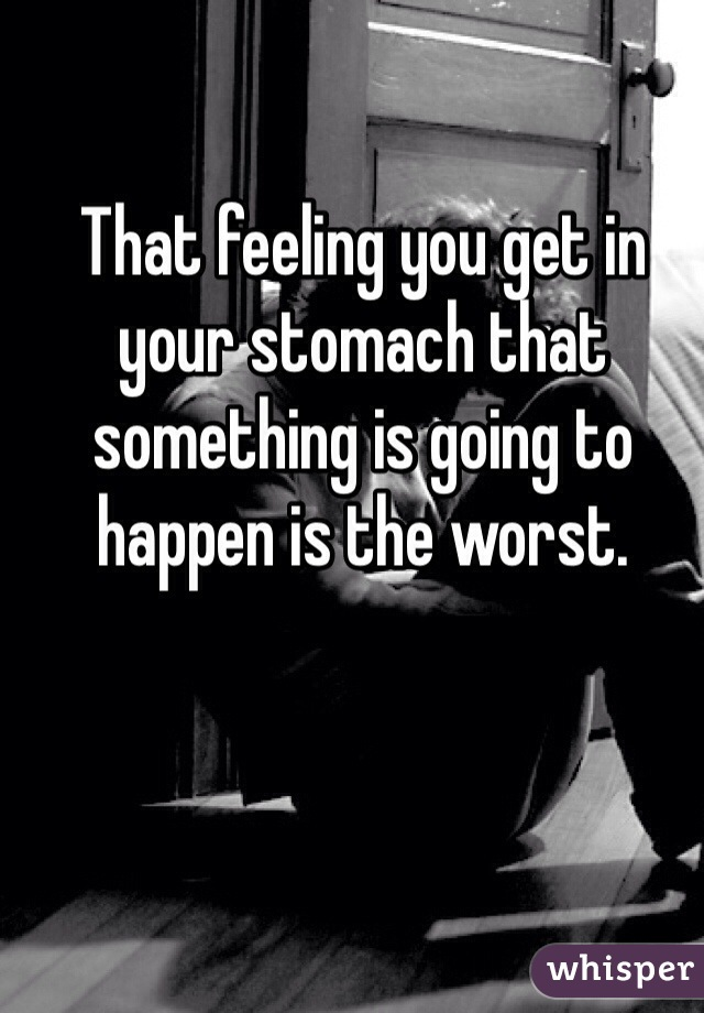 That feeling you get in your stomach that something is going to happen is the worst.