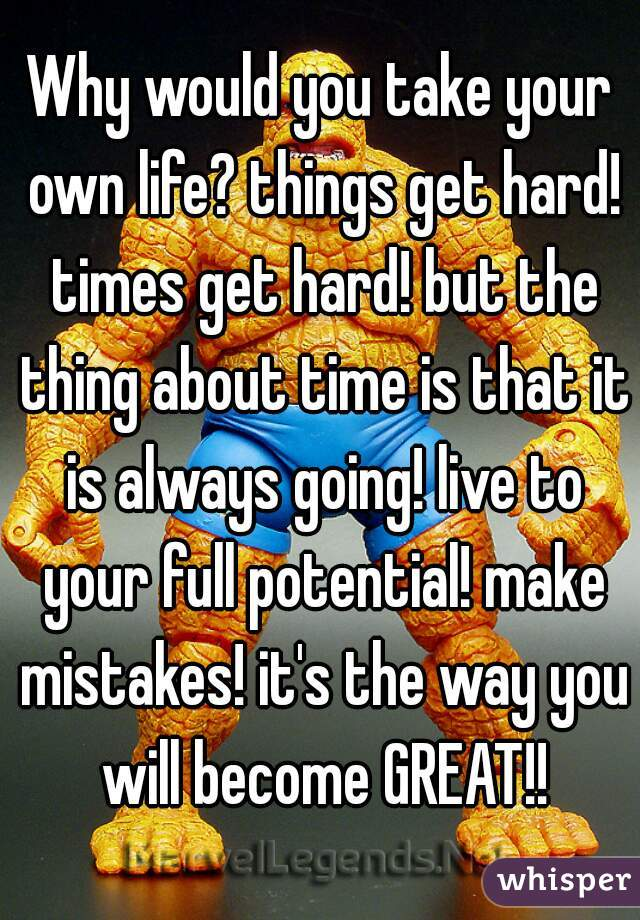 Why would you take your own life? things get hard! times get hard! but the thing about time is that it is always going! live to your full potential! make mistakes! it's the way you will become GREAT!!