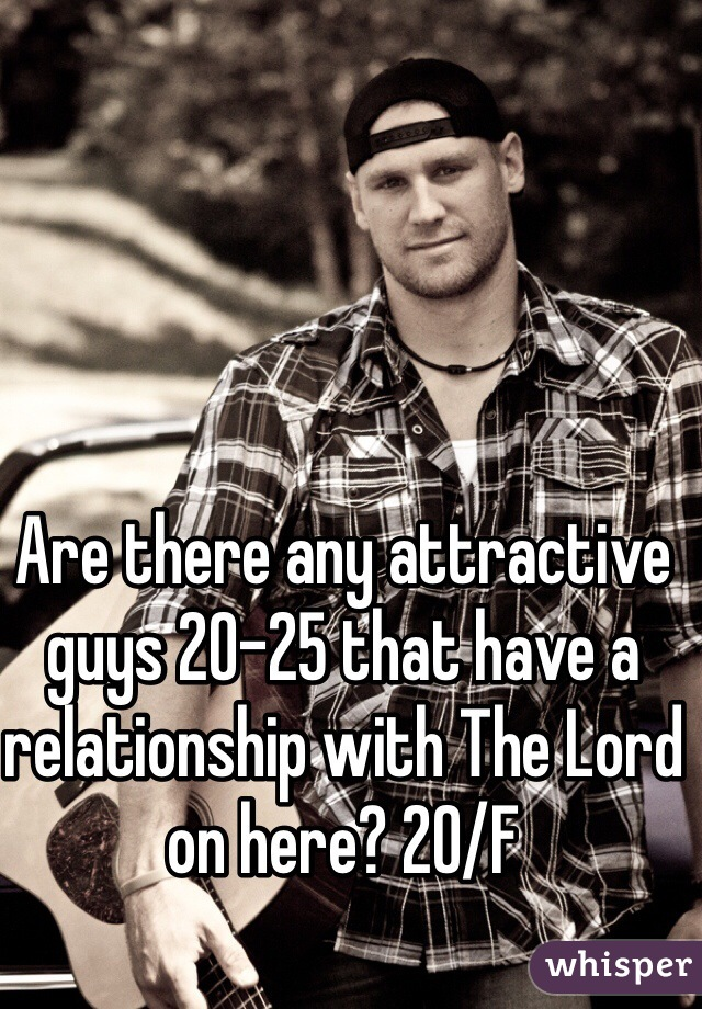 Are there any attractive guys 20-25 that have a relationship with The Lord on here? 20/F