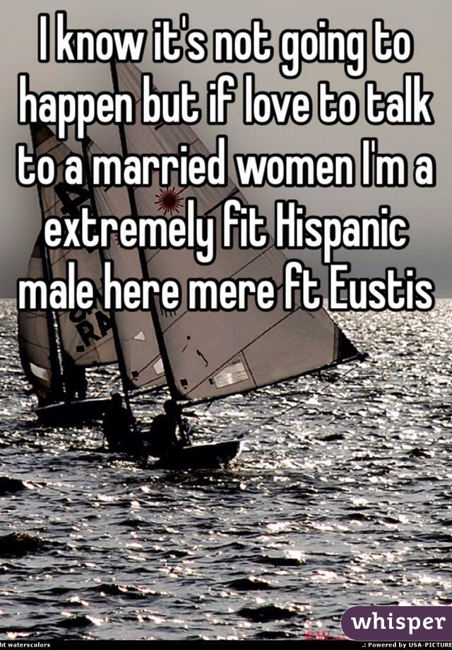 I know it's not going to happen but if love to talk to a married women I'm a extremely fit Hispanic male here mere ft Eustis
