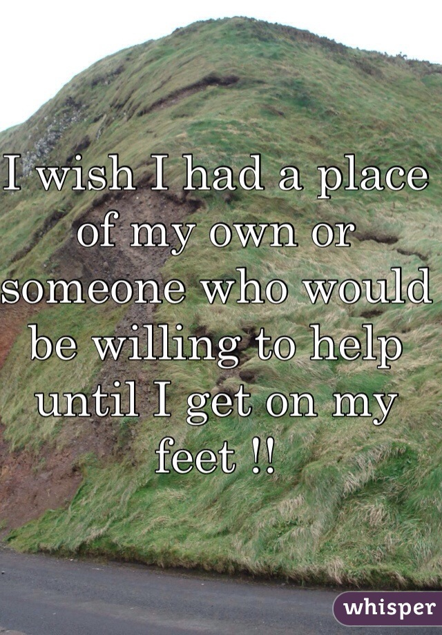 I wish I had a place of my own or someone who would be willing to help until I get on my feet !!