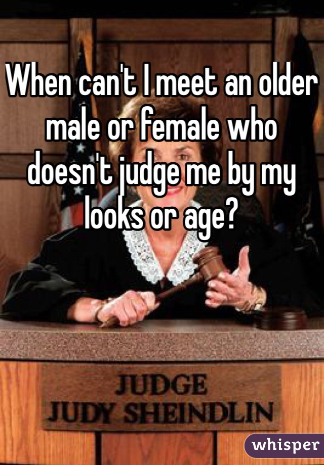 When can't I meet an older male or female who doesn't judge me by my looks or age?