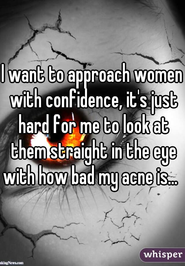 I want to approach women with confidence, it's just hard for me to look at them straight in the eye with how bad my acne is...