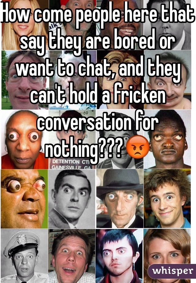 How come people here that say they are bored or want to chat, and they can't hold a fricken conversation for nothing???😡