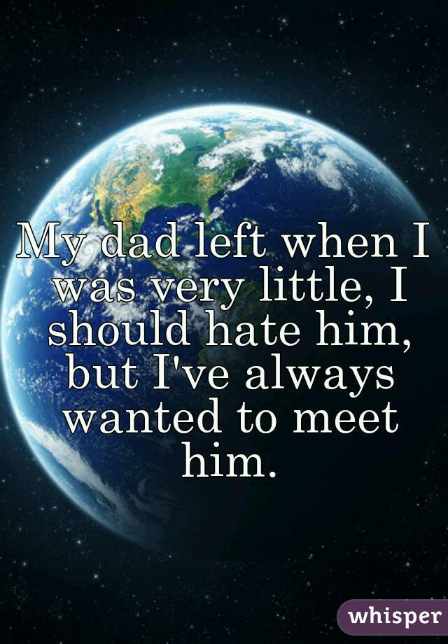 My dad left when I was very little, I should hate him, but I've always wanted to meet him.
