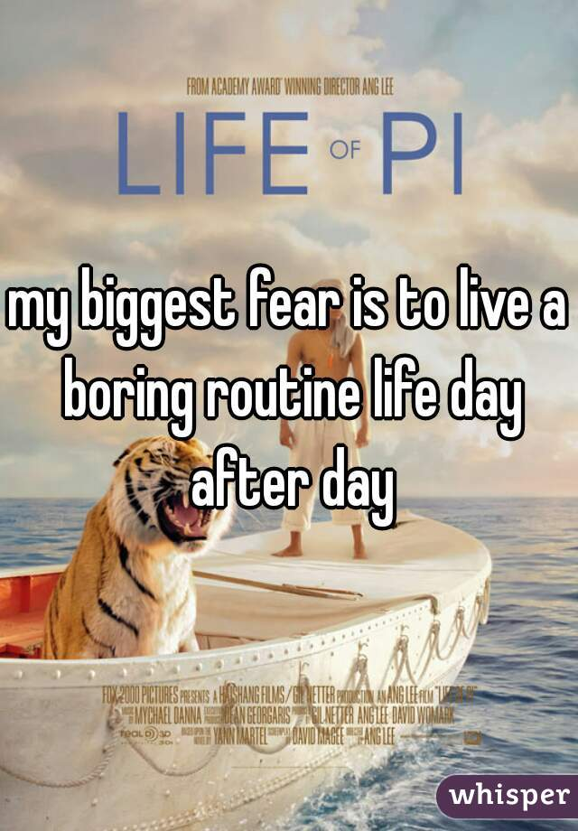 my biggest fear is to live a boring routine life day after day