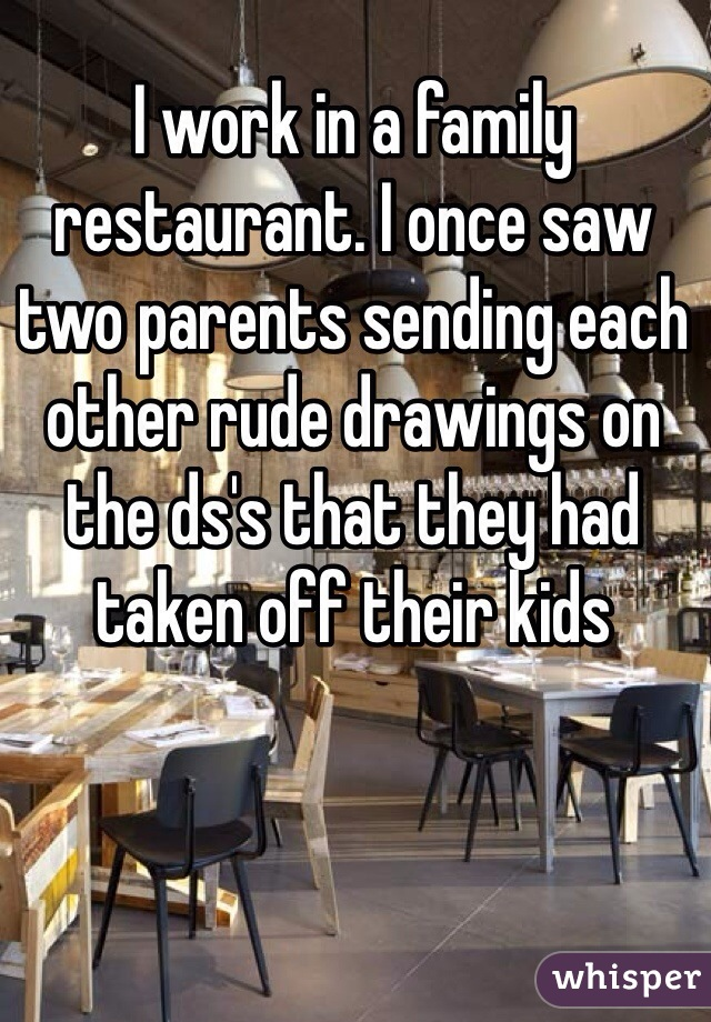 I work in a family restaurant. I once saw two parents sending each other rude drawings on the ds's that they had taken off their kids