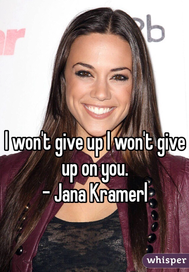I won't give up I won't give up on you. - Jana Kramerl