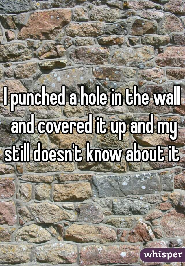 I punched a hole in the wall and covered it up and my still doesn't know about it