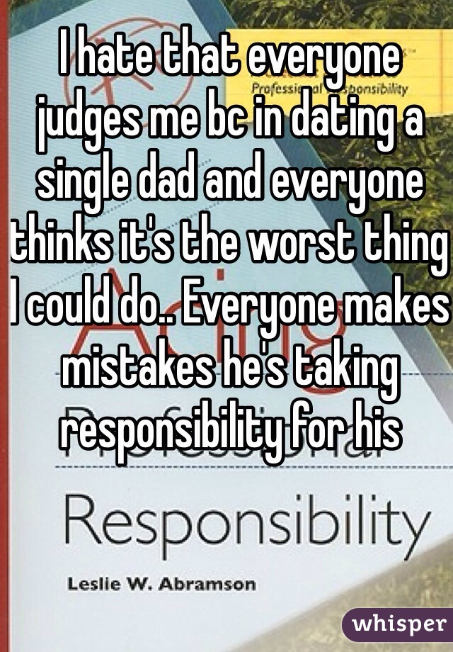 I hate that everyone judges me bc in dating a single dad and everyone thinks it's the worst thing I could do.. Everyone makes mistakes he's taking responsibility for his