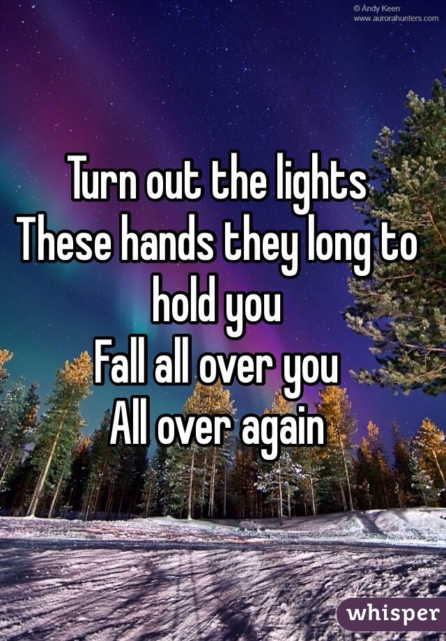 Turn out the lights These hands they long to hold you Fall all over you All over again