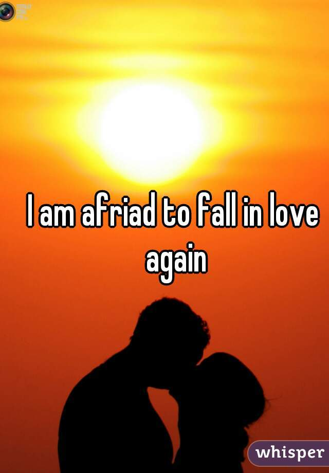 I am afriad to fall in love again