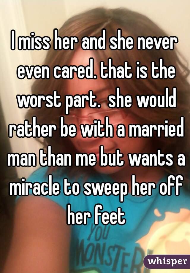 I miss her and she never even cared. that is the worst part.  she would rather be with a married man than me but wants a miracle to sweep her off her feet