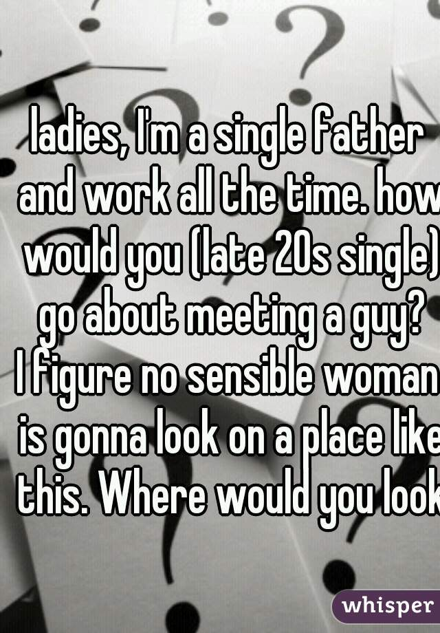 ladies, I'm a single father and work all the time. how would you (late 20s single) go about meeting a guy? I figure no sensible woman is gonna look on a place like this. Where would you look?