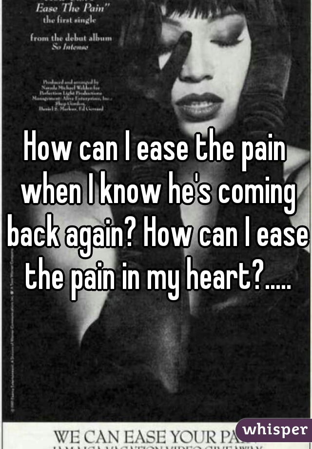 How can I ease the pain when I know he's coming back again? How can I ease the pain in my heart?.....