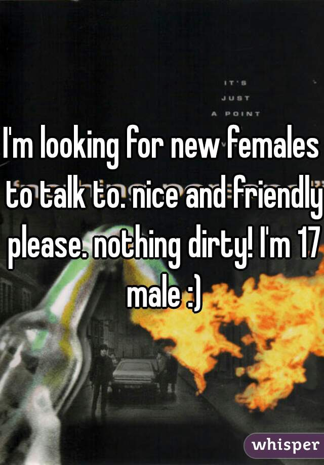 I'm looking for new females to talk to. nice and friendly please. nothing dirty! I'm 17 male :)